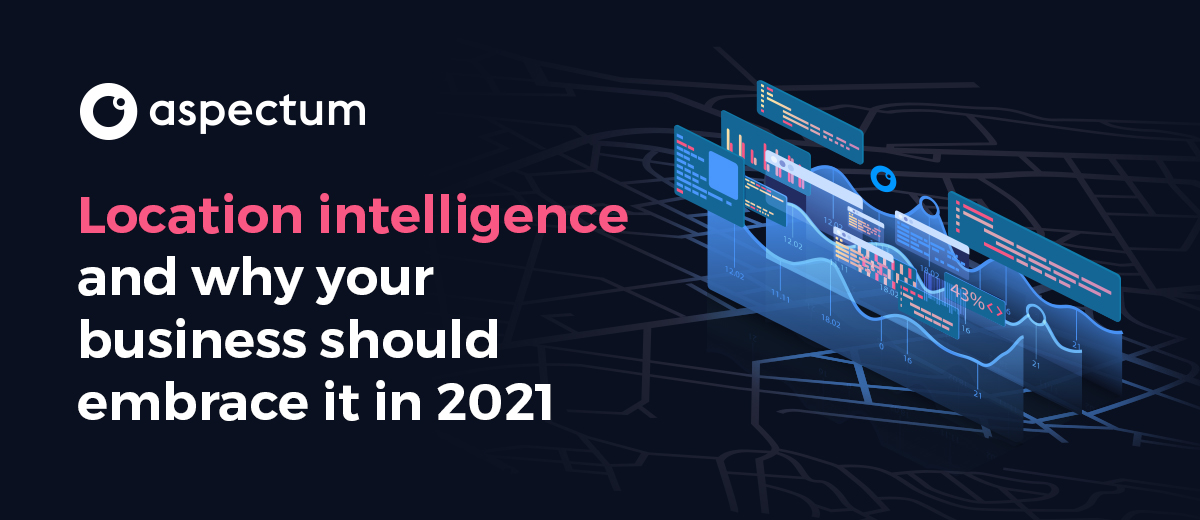 Location intelligence and why your business should embrace it in 2021